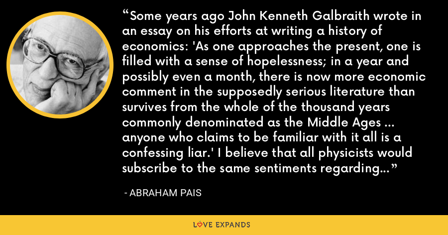 Some years ago John Kenneth Galbraith wrote in an essay on his efforts at writing a history of economics: 'As one approaches the present, one is filled with a sense of hopelessness; in a year and possibly even a month, there is now more economic comment in the supposedly serious literature than survives from the whole of the thousand years commonly denominated as the Middle Ages ... anyone who claims to be familiar with it all is a confessing liar.' I believe that all physicists would subscribe to the same sentiments regarding their own professional literature. I do at any rate. - Abraham Pais