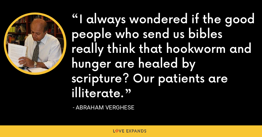 I always wondered if the good people who send us bibles really think that hookworm and hunger are healed by scripture? Our patients are illiterate. - Abraham Verghese
