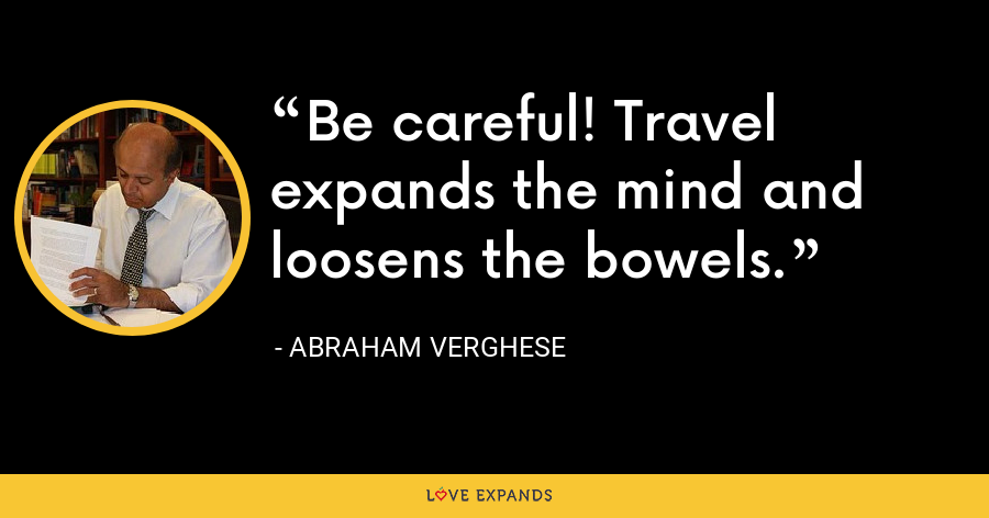 Be careful! Travel expands the mind and loosens the bowels. - Abraham Verghese