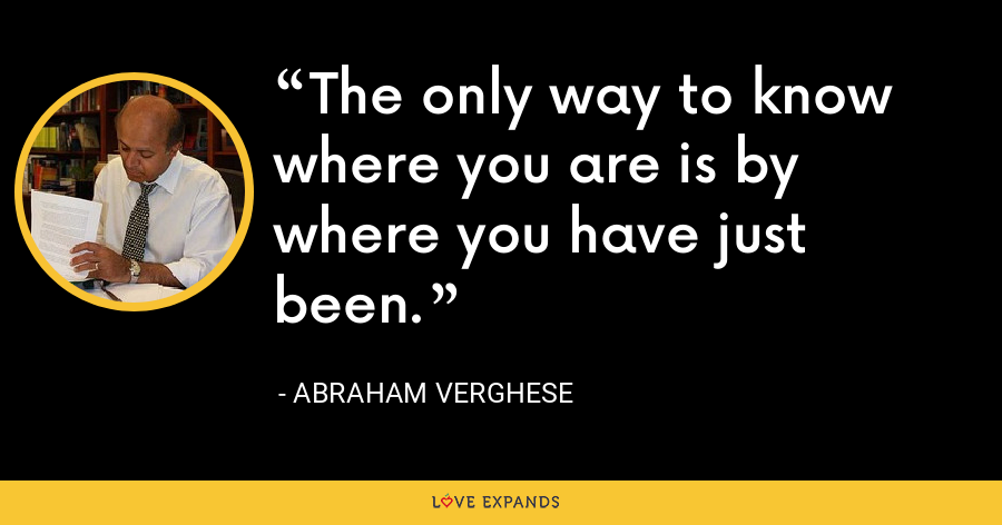 The only way to know where you are is by where you have just been. - Abraham Verghese