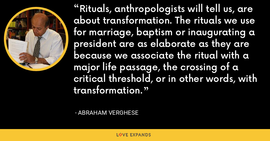 Rituals, anthropologists will tell us, are about transformation. The rituals we use for marriage, baptism or inaugurating a president are as elaborate as they are because we associate the ritual with a major life passage, the crossing of a critical threshold, or in other words, with transformation. - Abraham Verghese