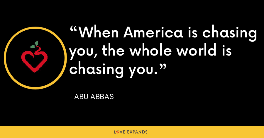 When America is chasing you, the whole world is chasing you. - Abu Abbas