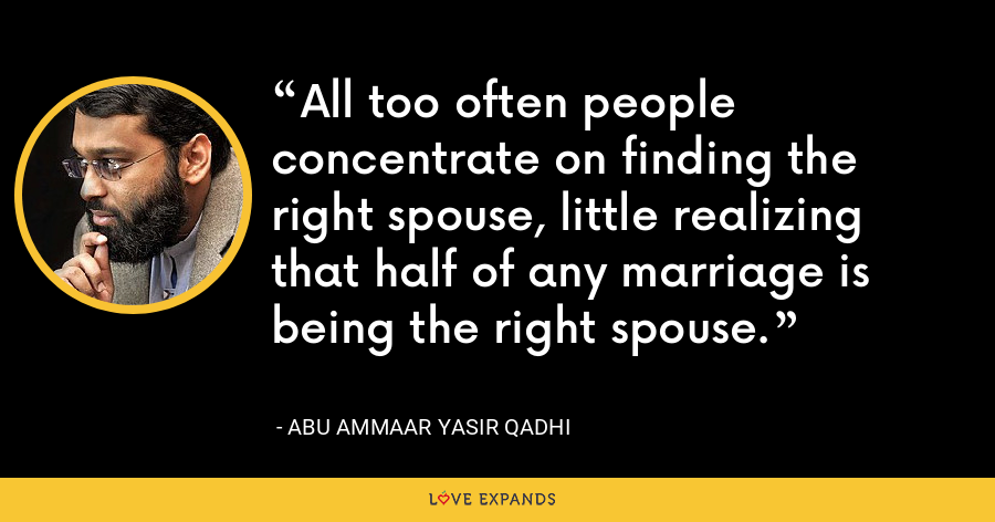 All too often people concentrate on finding the right spouse, little realizing that half of any marriage is being the right spouse. - Abu Ammaar Yasir Qadhi