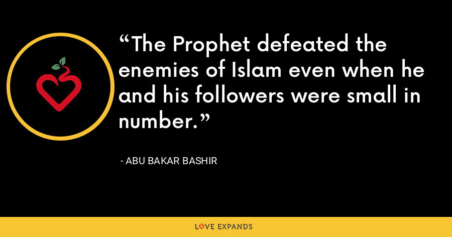 The Prophet defeated the enemies of Islam even when he and his followers were small in number. - Abu Bakar Bashir