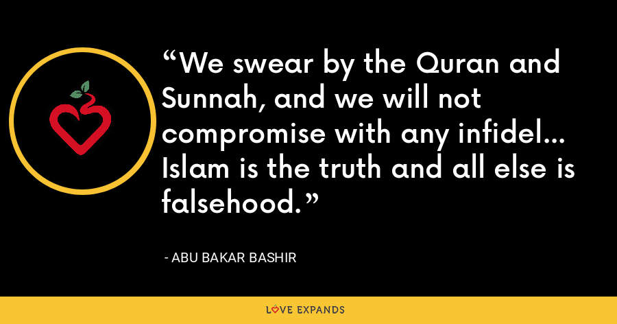 We swear by the Quran and Sunnah, and we will not compromise with any infidel... Islam is the truth and all else is falsehood. - Abu Bakar Bashir