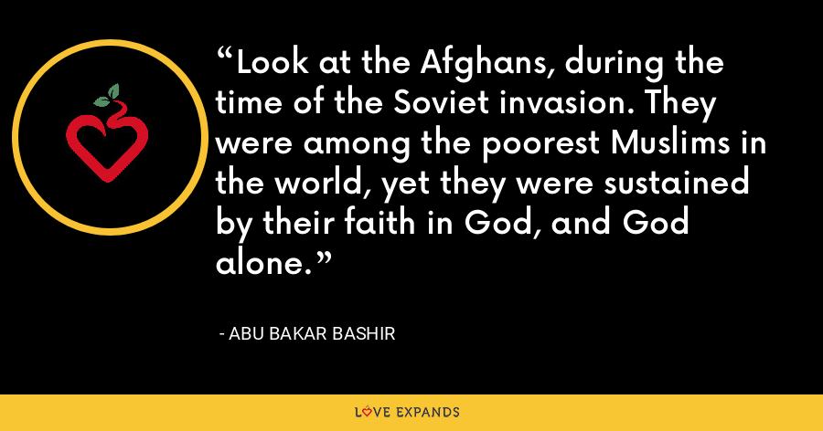 Look at the Afghans, during the time of the Soviet invasion. They were among the poorest Muslims in the world, yet they were sustained by their faith in God, and God alone. - Abu Bakar Bashir