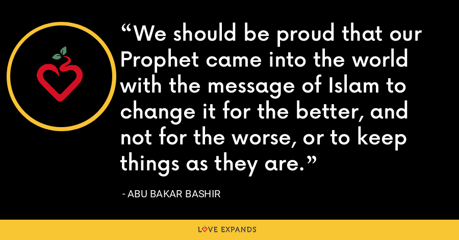 We should be proud that our Prophet came into the world with the message of Islam to change it for the better, and not for the worse, or to keep things as they are. - Abu Bakar Bashir