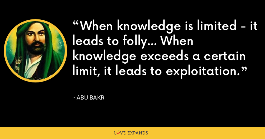When knowledge is limited - it leads to folly... When knowledge exceeds a certain limit, it leads to exploitation. - Abu Bakr