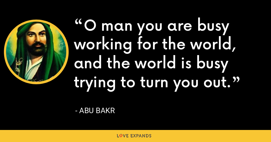 O man you are busy working for the world, and the world is busy trying to turn you out. - Abu Bakr
