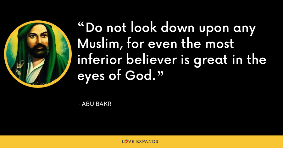 Do not look down upon any Muslim, for even the most inferior believer is great in the eyes of God. - Abu Bakr