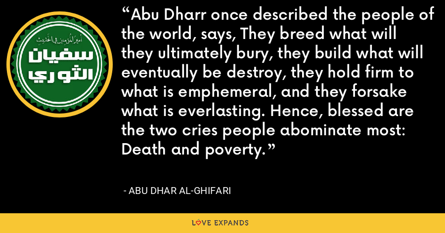 Abu Dharr once described the people of the world, says, They breed what will they ultimately bury, they build what will eventually be destroy, they hold firm to what is emphemeral, and they forsake what is everlasting. Hence, blessed are the two cries people abominate most: Death and poverty. - Abu Dhar al-Ghifari