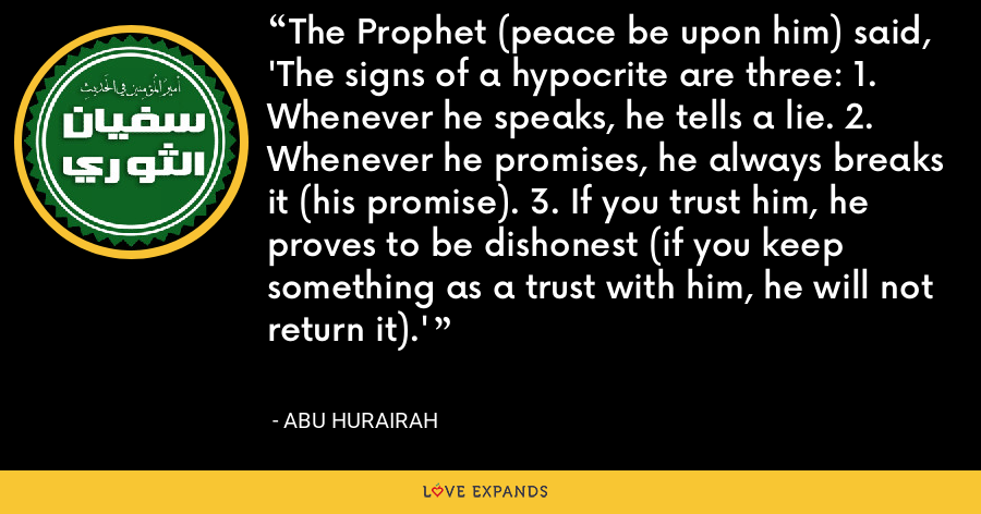 The Prophet (peace be upon him) said, 'The signs of a hypocrite are three: 1. Whenever he speaks, he tells a lie. 2. Whenever he promises, he always breaks it (his promise). 3. If you trust him, he proves to be dishonest (if you keep something as a trust with him, he will not return it).' - Abu Hurairah