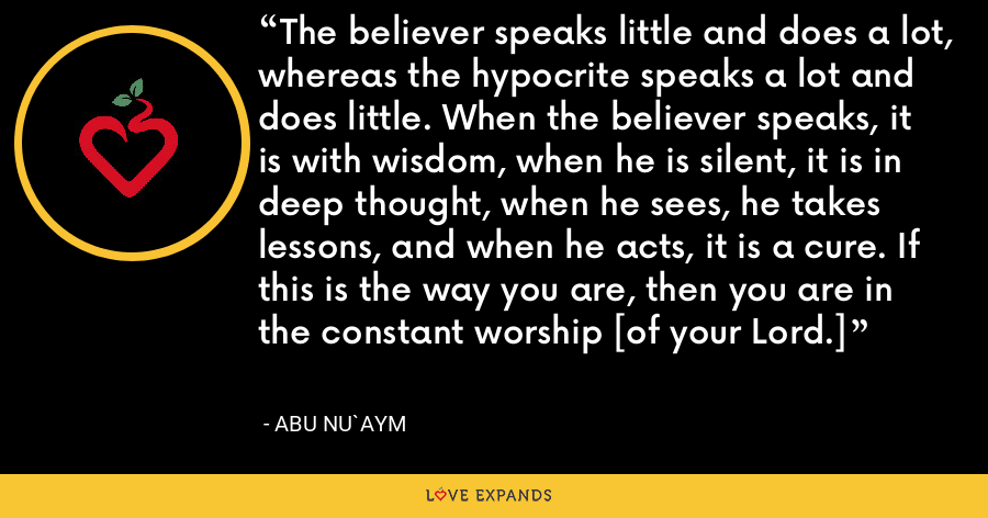 The believer speaks little and does a lot, whereas the hypocrite speaks a lot and does little. When the believer speaks, it is with wisdom, when he is silent, it is in deep thought, when he sees, he takes lessons, and when he acts, it is a cure. If this is the way you are, then you are in the constant worship [of your Lord.] - Abu Nu`aym