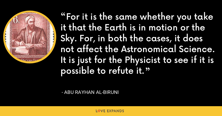 For it is the same whether you take it that the Earth is in motion or the Sky. For, in both the cases, it does not affect the Astronomical Science. It is just for the Physicist to see if it is possible to refute it. - Abu Rayhan al-Biruni