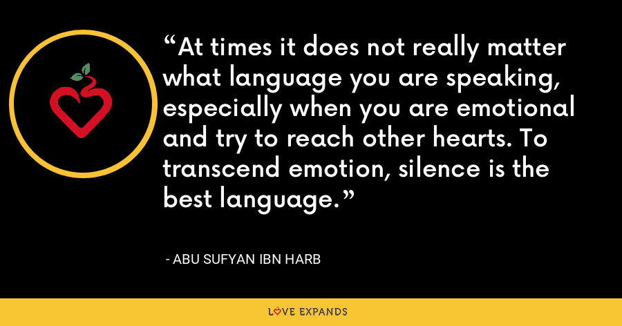 At times it does not really matter what language you are speaking, especially when you are emotional and try to reach other hearts. To transcend emotion, silence is the best language. - Abu Sufyan ibn Harb