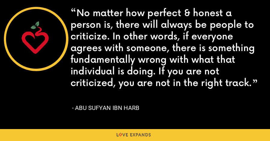 No matter how perfect & honest a person is, there will always be people to criticize. In other words, if everyone agrees with someone, there is something fundamentally wrong with what that individual is doing. If you are not criticized, you are not in the right track. - Abu Sufyan ibn Harb