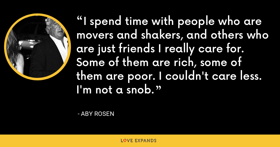I spend time with people who are movers and shakers, and others who are just friends I really care for. Some of them are rich, some of them are poor. I couldn't care less. I'm not a snob. - Aby Rosen