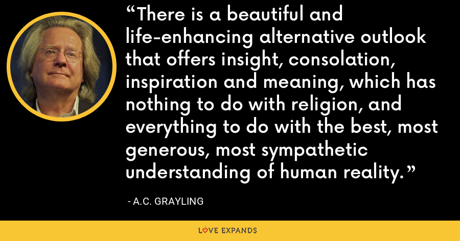 There is a beautiful and life-enhancing alternative outlook that offers insight, consolation, inspiration and meaning, which has nothing to do with religion, and everything to do with the best, most generous, most sympathetic understanding of human reality. - A.C. Grayling