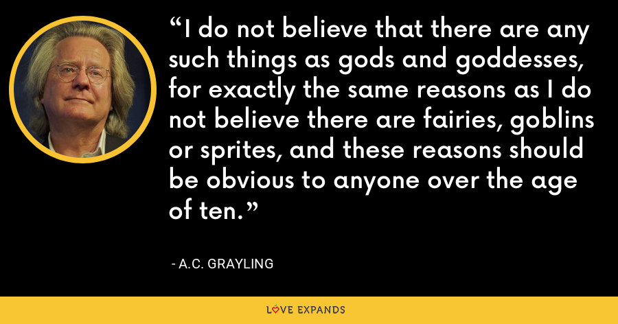 I do not believe that there are any such things as gods and goddesses, for exactly the same reasons as I do not believe there are fairies, goblins or sprites, and these reasons should be obvious to anyone over the age of ten. - A.C. Grayling