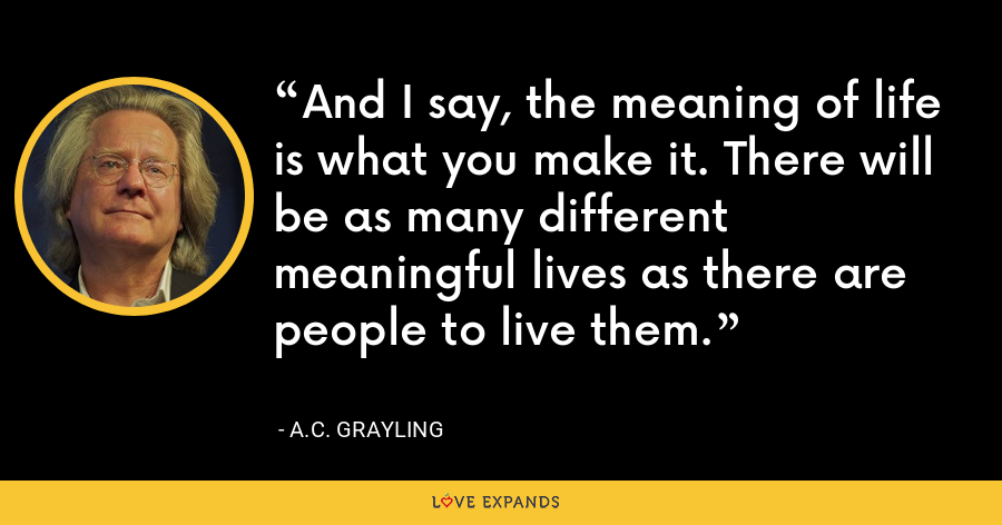 And I say, the meaning of life is what you make it. There will be as many different meaningful lives as there are people to live them. - A.C. Grayling