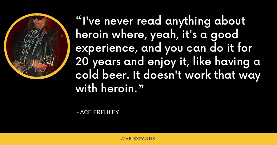 I've never read anything about heroin where, yeah, it's a good experience, and you can do it for 20 years and enjoy it, like having a cold beer. It doesn't work that way with heroin. - Ace Frehley