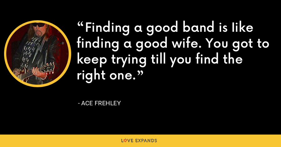 Finding a good band is Iike finding a good wife. You got to keep trying till you find the right one. - Ace Frehley