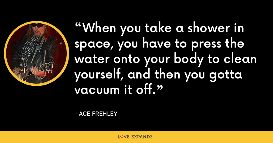 When you take a shower in space, you have to press the water onto your body to clean yourself, and then you gotta vacuum it off. - Ace Frehley