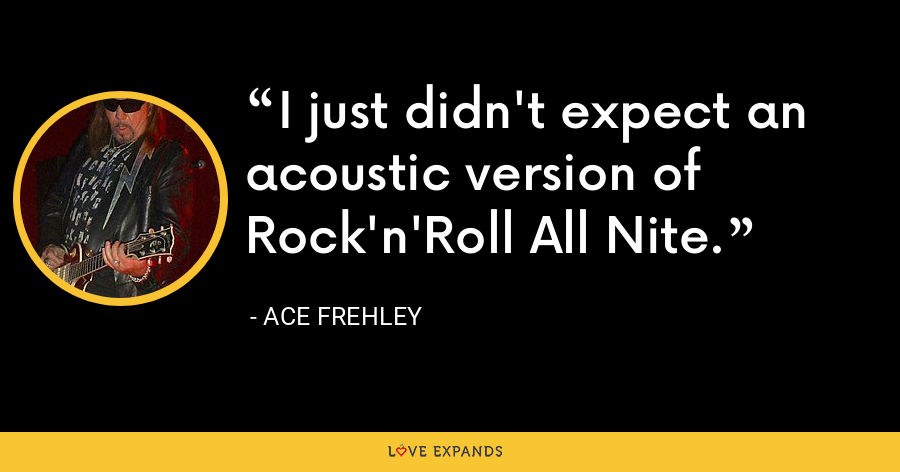 I just didn't expect an acoustic version of Rock'n'Roll All Nite. - Ace Frehley