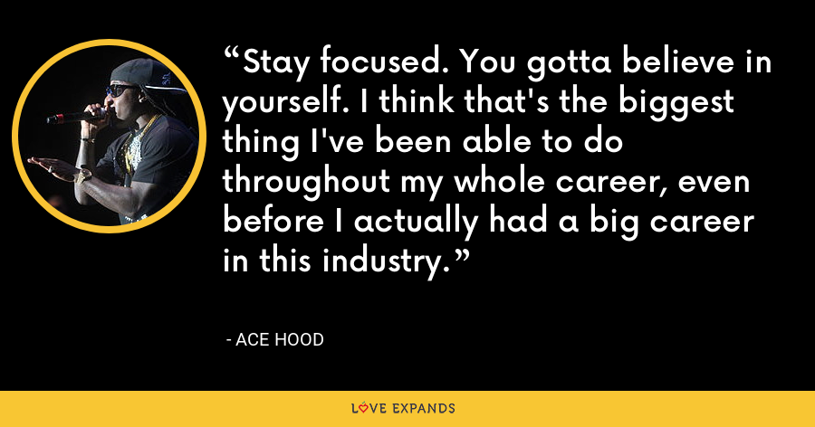 Stay focused. You gotta believe in yourself. I think that's the biggest thing I've been able to do throughout my whole career, even before I actually had a big career in this industry. - Ace Hood