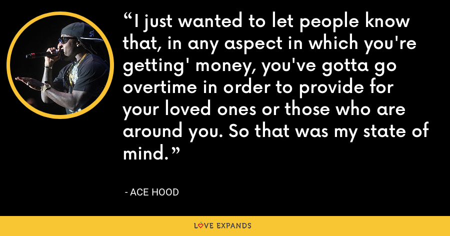 I just wanted to let people know that, in any aspect in which you're getting' money, you've gotta go overtime in order to provide for your loved ones or those who are around you. So that was my state of mind. - Ace Hood