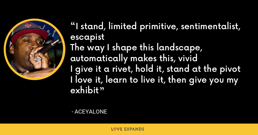 I stand, limited primitive, sentimentalist, escapistThe way I shape this landscape, automatically makes this, vividI give it a rivet, hold it, stand at the pivotI love it, learn to live it, then give you my exhibit - Aceyalone