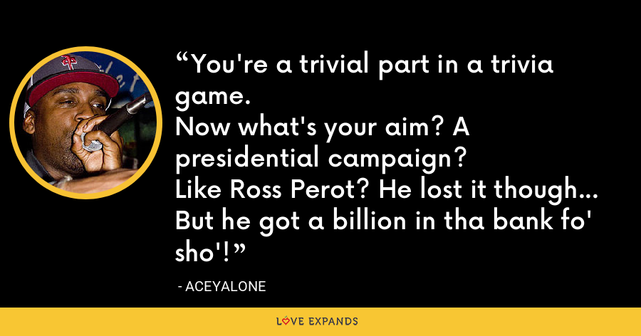 You're a trivial part in a trivia game.Now what's your aim? A presidential campaign?Like Ross Perot? He lost it though...But he got a billion in tha bank fo' sho'! - Aceyalone