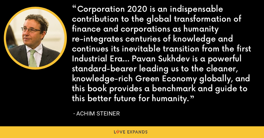 Corporation 2020 is an indispensable contribution to the global transformation of finance and corporations as humanity re-integrates centuries of knowledge and continues its inevitable transition from the first Industrial Era... Pavan Sukhdev is a powerful standard-bearer leading us to the cleaner, knowledge-rich Green Economy globally, and this book provides a benchmark and guide to this better future for humanity. - Achim Steiner