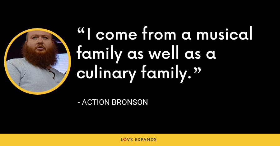 I come from a musical family as well as a culinary family. - Action Bronson