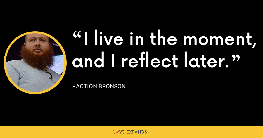 I live in the moment, and I reflect later. - Action Bronson