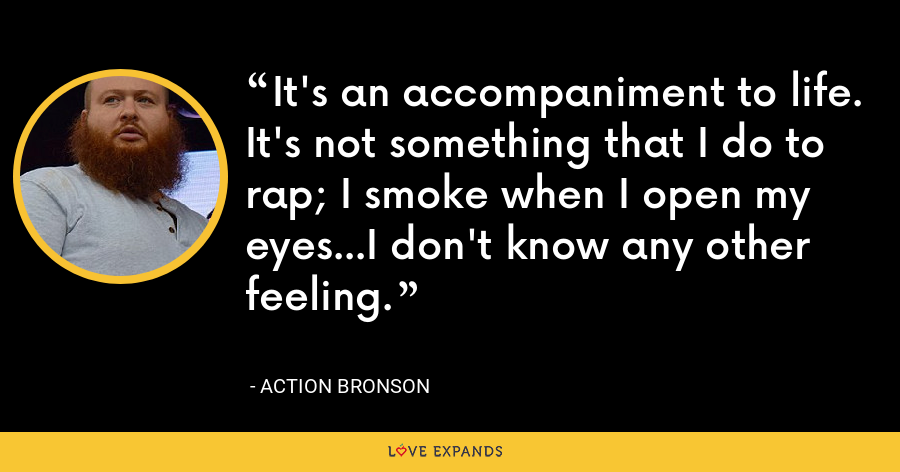 It's an accompaniment to life. It's not something that I do to rap; I smoke when I open my eyes...I don't know any other feeling. - Action Bronson