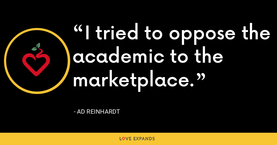 I tried to oppose the academic to the marketplace. - Ad Reinhardt