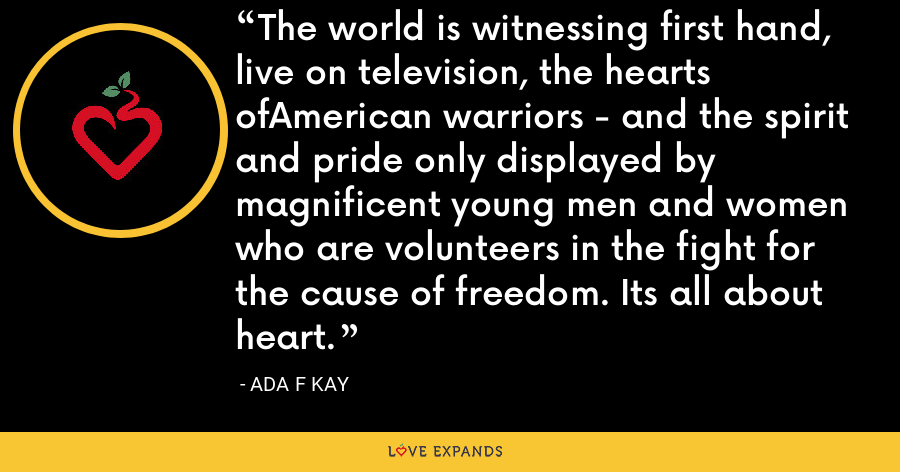 The world is witnessing first hand, live on television, the hearts ofAmerican warriors - and the spirit and pride only displayed by magnificent young men and women who are volunteers in the fight for the cause of freedom. Its all about heart. - Ada F Kay