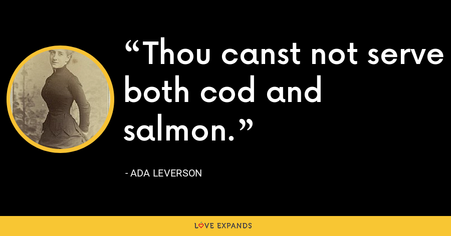 Thou canst not serve both cod and salmon. - Ada Leverson