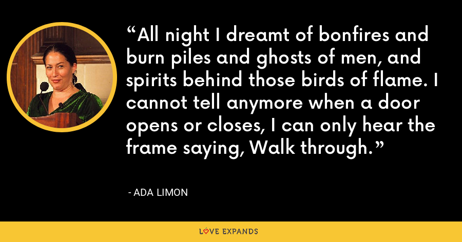 All night I dreamt of bonfires and burn piles and ghosts of men, and spirits behind those birds of flame. I cannot tell anymore when a door opens or closes, I can only hear the frame saying, Walk through. - Ada Limon