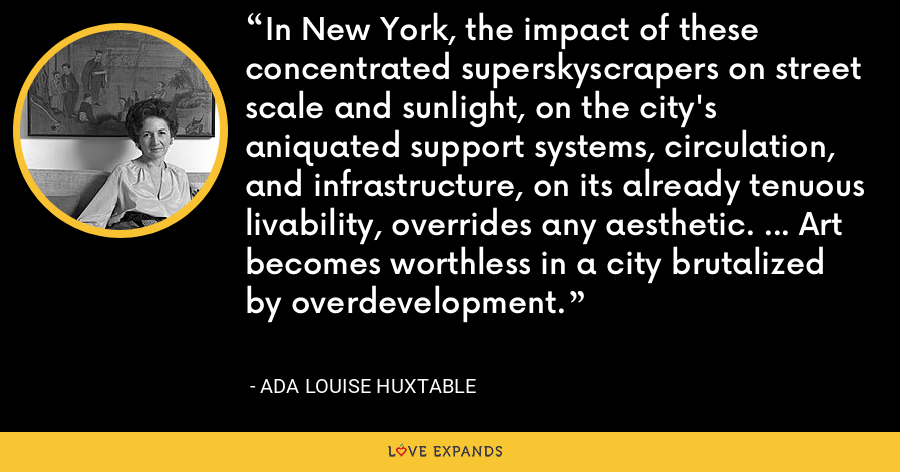 In New York, the impact of these concentrated superskyscrapers on street scale and sunlight, on the city's aniquated support systems, circulation, and infrastructure, on its already tenuous livability, overrides any aesthetic. ... Art becomes worthless in a city brutalized by overdevelopment. - Ada Louise Huxtable