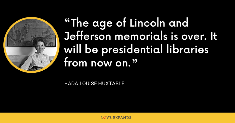 The age of Lincoln and Jefferson memorials is over. It will be presidential libraries from now on. - Ada Louise Huxtable