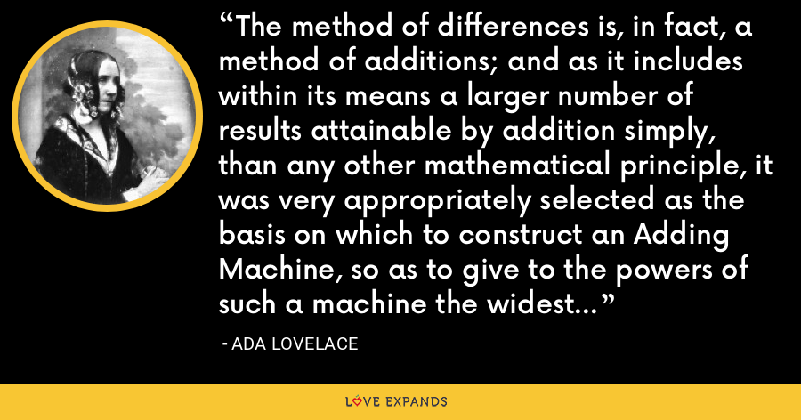 The method of differences is, in fact, a method of additions; and as it includes within its means a larger number of results attainable by addition simply, than any other mathematical principle, it was very appropriately selected as the basis on which to construct an Adding Machine, so as to give to the powers of such a machine the widest possible range. - Ada Lovelace
