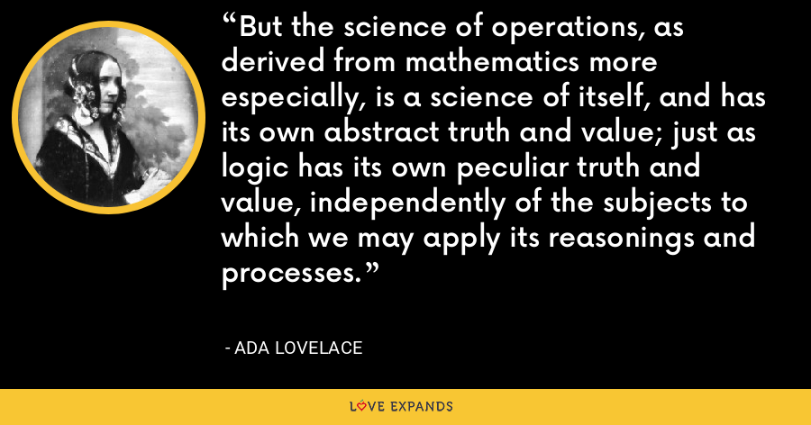 But the science of operations, as derived from mathematics more especially, is a science of itself, and has its own abstract truth and value; just as logic has its own peculiar truth and value, independently of the subjects to which we may apply its reasonings and processes. - Ada Lovelace