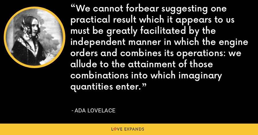 We cannot forbear suggesting one practical result which it appears to us must be greatly facilitated by the independent manner in which the engine orders and combines its operations: we allude to the attainment of those combinations into which imaginary quantities enter. - Ada Lovelace