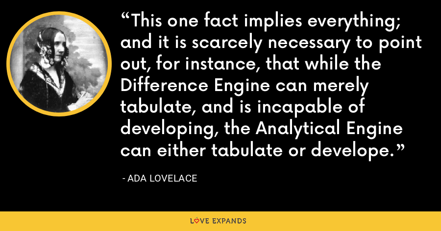 This one fact implies everything; and it is scarcely necessary to point out, for instance, that while the Difference Engine can merely tabulate, and is incapable of developing, the Analytical Engine can either tabulate or develope. - Ada Lovelace