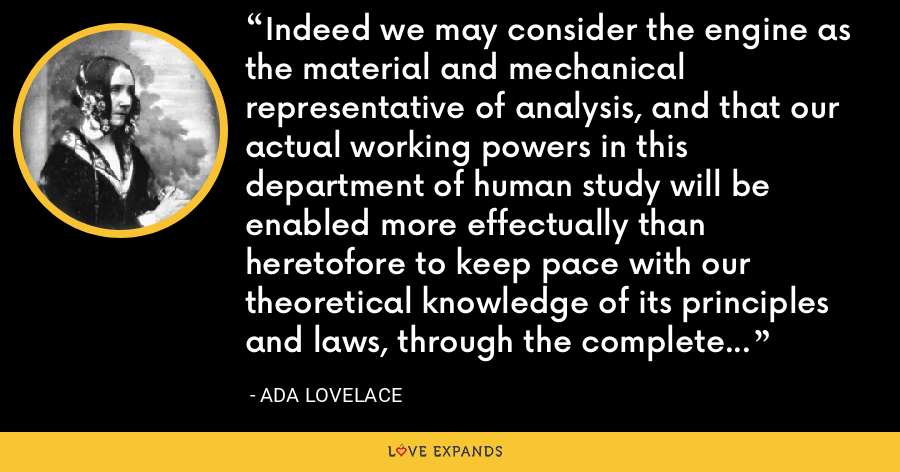 Indeed we may consider the engine as the material and mechanical representative of analysis, and that our actual working powers in this department of human study will be enabled more effectually than heretofore to keep pace with our theoretical knowledge of its principles and laws, through the complete control which the engine gives us over the executive manipulation of algebraical and numerical symbols. - Ada Lovelace