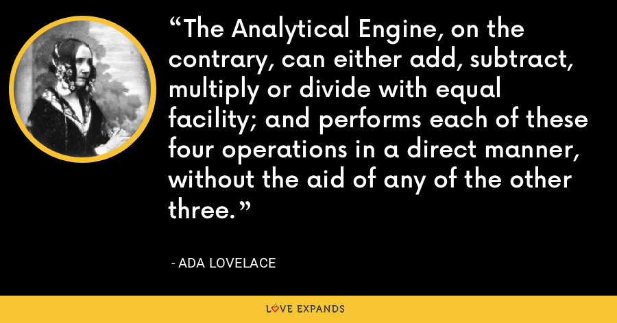 The Analytical Engine, on the contrary, can either add, subtract, multiply or divide with equal facility; and performs each of these four operations in a direct manner, without the aid of any of the other three. - Ada Lovelace