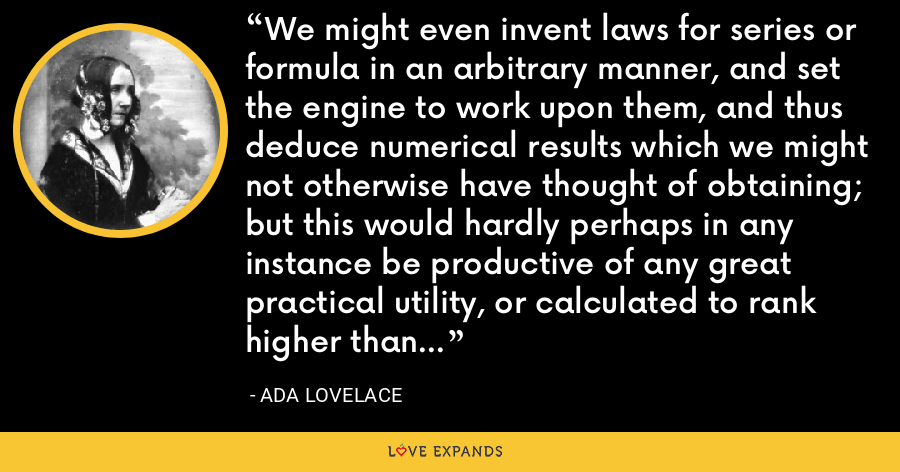 We might even invent laws for series or formula in an arbitrary manner, and set the engine to work upon them, and thus deduce numerical results which we might not otherwise have thought of obtaining; but this would hardly perhaps in any instance be productive of any great practical utility, or calculated to rank higher than as a philosophical amusement. - Ada Lovelace