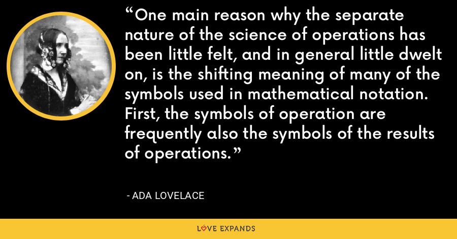One main reason why the separate nature of the science of operations has been little felt, and in general little dwelt on, is the shifting meaning of many of the symbols used in mathematical notation. First, the symbols of operation are frequently also the symbols of the results of operations. - Ada Lovelace